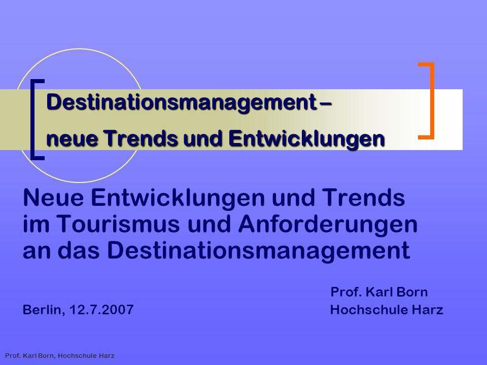 Prof. Karl Born, Hochschule Harz Destinationsmanagement – neue Trends und Entwicklungen Neue Entwicklungen und Trends im Tourismus und Anforderungen a