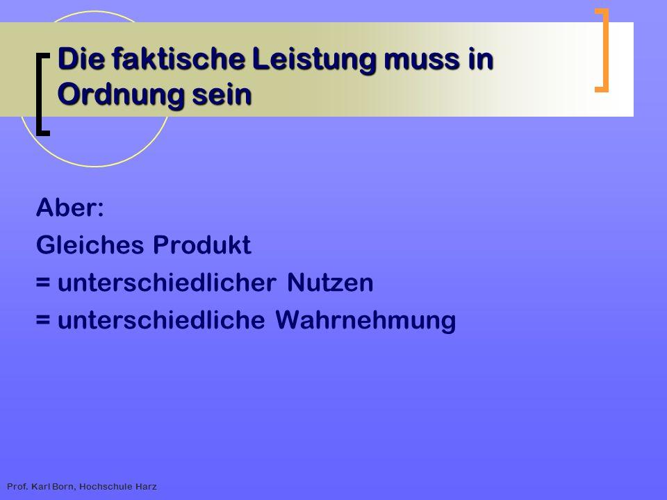 Prof. Karl Born, Hochschule Harz Die faktische Leistung muss in Ordnung sein Aber: Gleiches Produkt = unterschiedlicher Nutzen = unterschiedliche Wahr