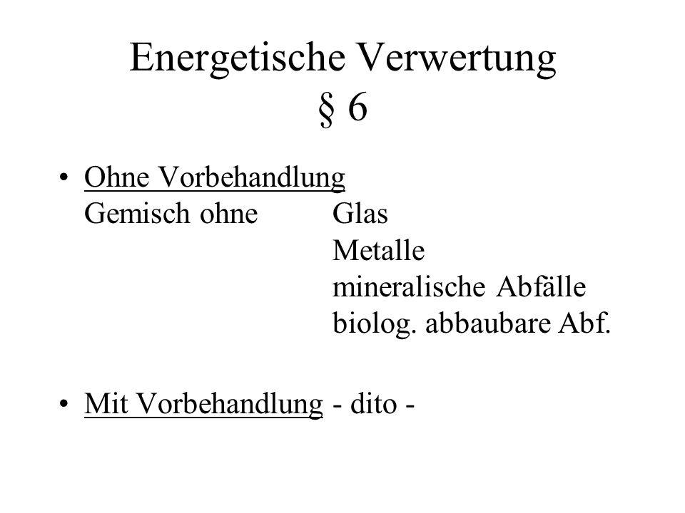 Energetische Verwertung § 6 Ohne Vorbehandlung Gemisch ohneGlas Metalle mineralische Abfälle biolog.