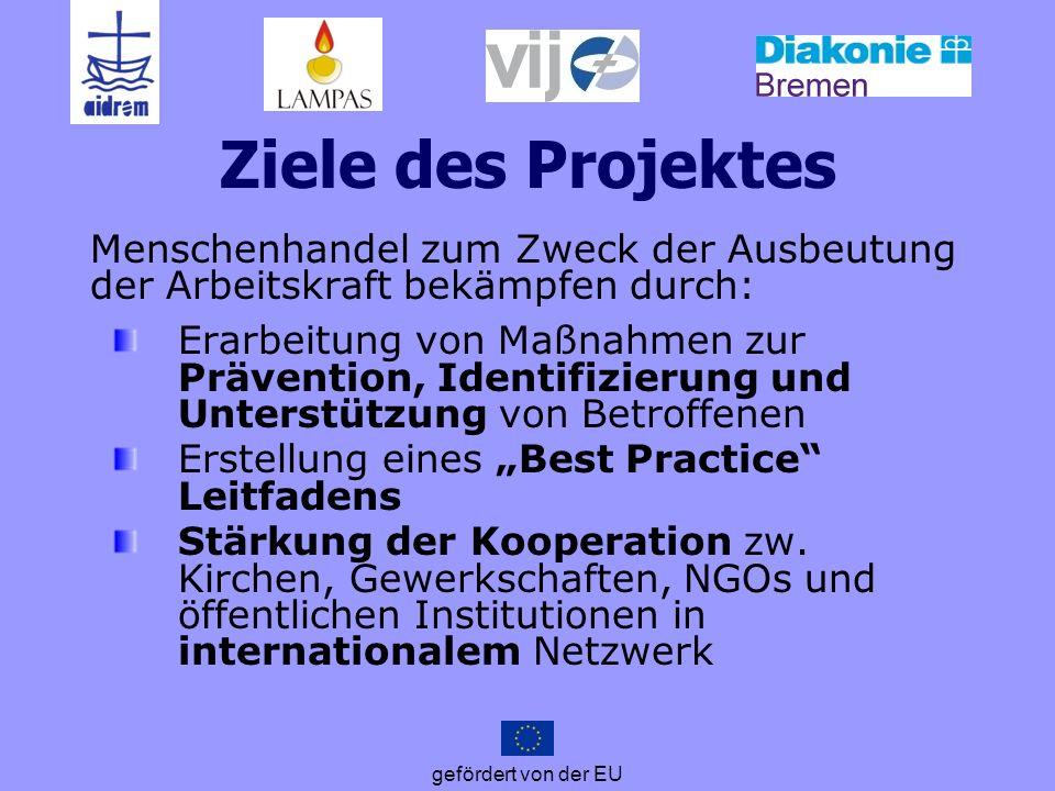 gefördert von der EU Ziele des Projektes Menschenhandel zum Zweck der Ausbeutung der Arbeitskraft bekämpfen durch: Erarbeitung von Maßnahmen zur Präve