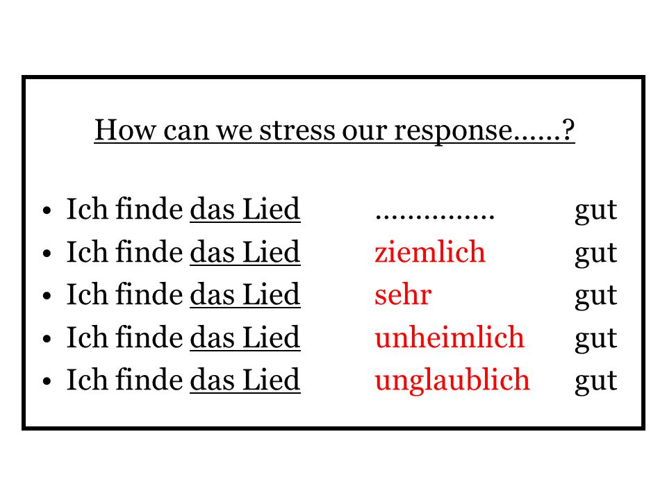 How can we stress our response……? Ich finde das Lied ……………gut Ich finde das Lied ziemlich gut Ich finde das Lied sehr gut Ich finde das Lied unheimlic