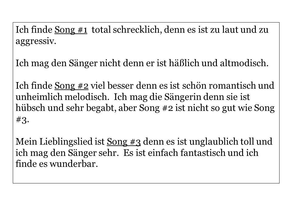 Ich finde Song #1 total schrecklich, denn es ist zu laut und zu aggressiv. Ich mag den Sänger nicht denn er ist häßlich und altmodisch. Ich finde Song