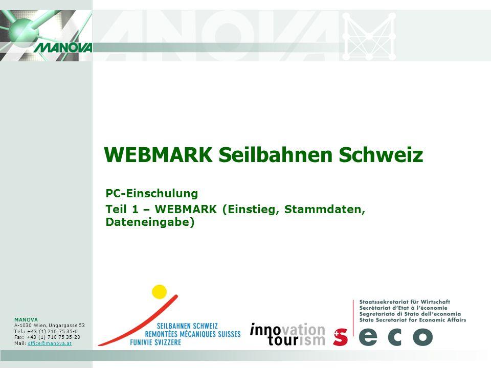 WEBMARK Seilbahnen Schweiz PC-Einschulung Teil 1 – WEBMARK (Einstieg, Stammdaten, Dateneingabe) MANOVA A-1030 Wien, Ungargasse 53 Tel.: +43 (1) 710 75 35-0 Fax: +43 (1) 710 75 35-20 Mail: office@manova.atoffice@manova.at
