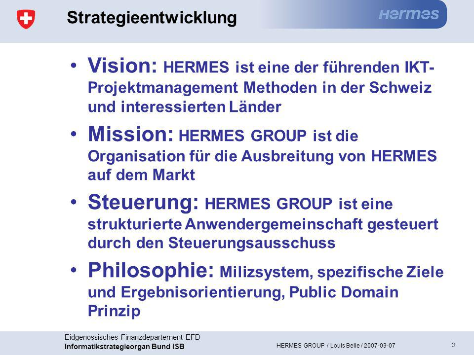 3 Eidgenössisches Finanzdepartement EFD Informatikstrategieorgan Bund ISB HERMES GROUP / Louis Belle / 2007-03-07 Strategieentwicklung Vision: HERMES ist eine der führenden IKT- Projektmanagement Methoden in der Schweiz und interessierten Länder Mission: HERMES GROUP ist die Organisation für die Ausbreitung von HERMES auf dem Markt Steuerung: HERMES GROUP ist eine strukturierte Anwendergemeinschaft gesteuert durch den Steuerungsausschuss Philosophie: Milizsystem, spezifische Ziele und Ergebnisorientierung, Public Domain Prinzip
