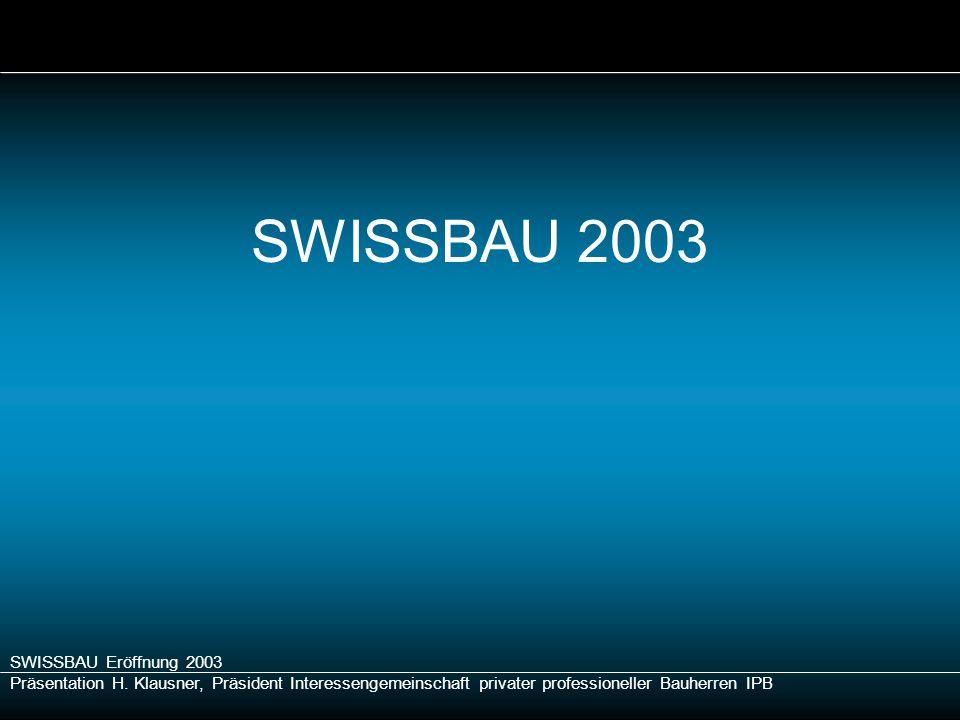 SWISSBAU Eröffnung 2003 Präsentation H. Klausner, Präsident Interessengemeinschaft privater professioneller Bauherren IPB SWISSBAU 2003