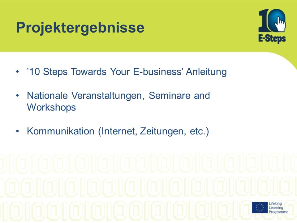 Projektergebnisse 10 Steps Towards Your E-business Anleitung Nationale Veranstaltungen, Seminare and Workshops Kommunikation (Internet, Zeitungen, etc.)