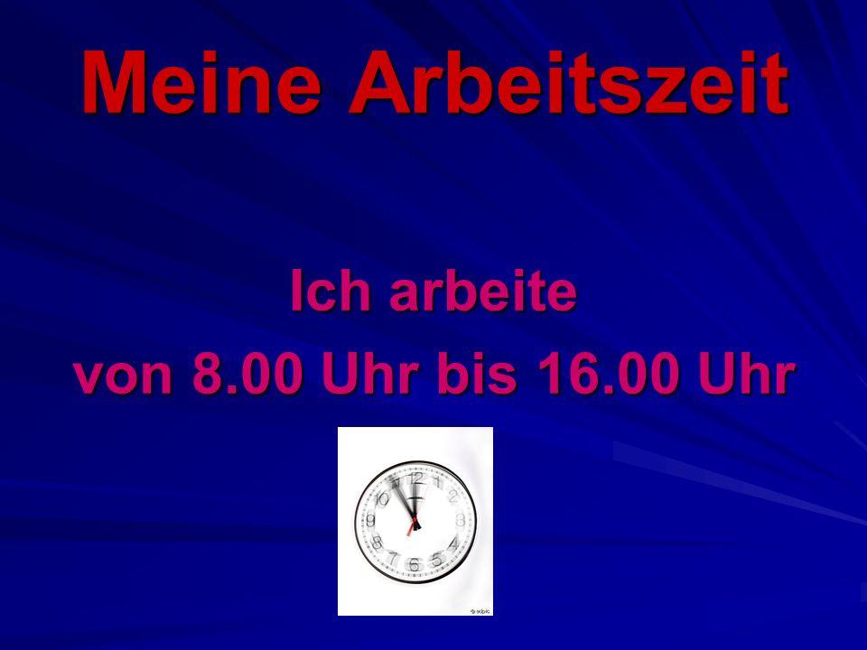 Meine Arbeitszeit Ich arbeite von 8.00 Uhr bis 16.00 Uhr