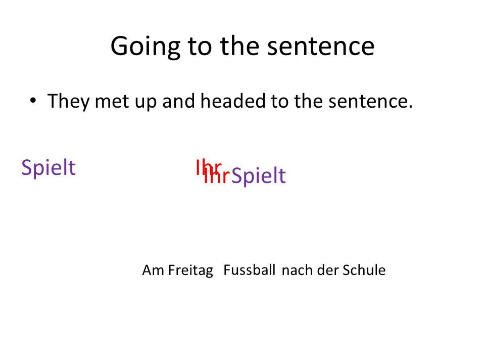 Going to the sentence They met up and headed to the sentence. SpieltIhr Am Freitag Fussball nach der Schule SpieltIhr