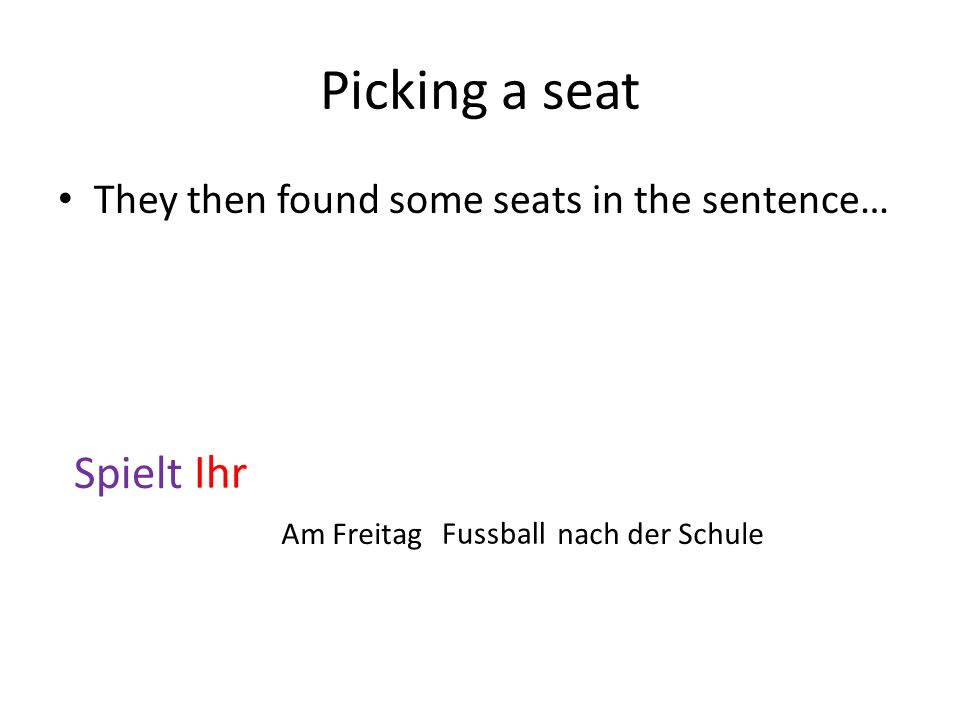 Picking a seat They then found some seats in the sentence… Spielt Ihr Fussball nach der SchuleAm Freitag