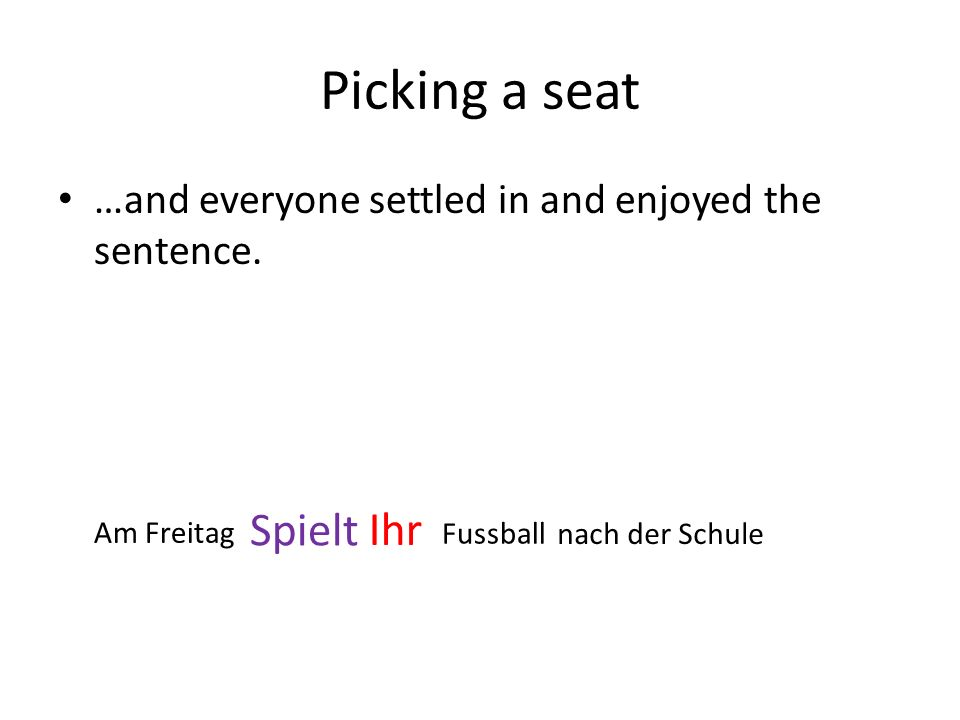 Picking a seat …and everyone settled in and enjoyed the sentence. Spielt Ihr Am Freitag Fussball nach der Schule