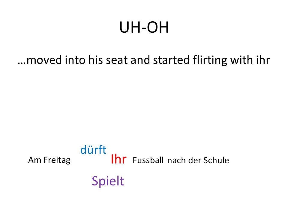 UH-OH …moved into his seat and started flirting with ihr Spielt Ihr dürft Am Freitag Fussball nach der Schule