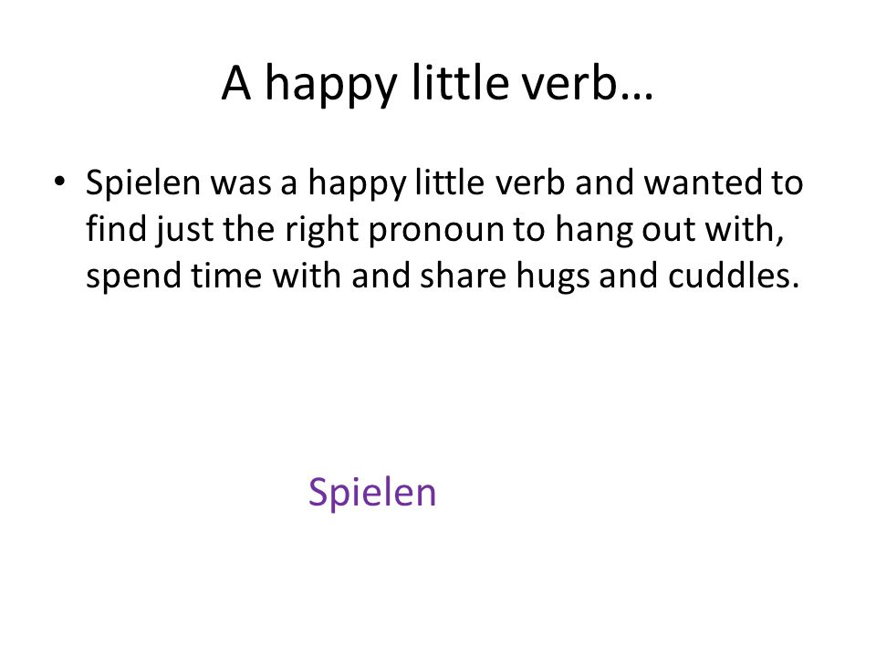 A happy little verb… Spielen was a happy little verb and wanted to find just the right pronoun to hang out with, spend time with and share hugs and cuddles.