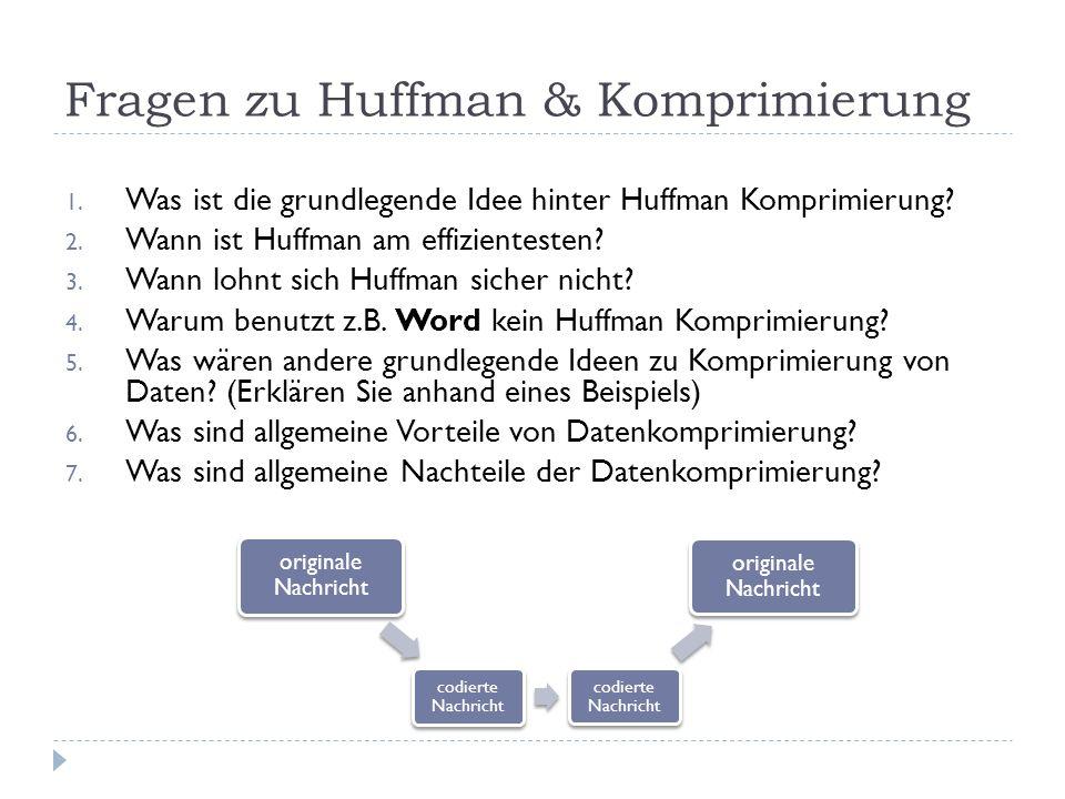 Fragen zu Huffman & Komprimierung 1. Was ist die grundlegende Idee hinter Huffman Komprimierung? 2. Wann ist Huffman am effizientesten? 3. Wann lohnt