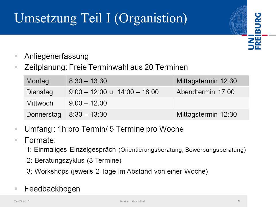Umsetzung Teil I (Organistion) Anliegenerfassung Zeitplanung: Freie Terminwahl aus 20 Terminen Umfang : 1h pro Termin/ 5 Termine pro Woche Formate: Feedbackbogen 29.03.2011Präsentationstitel6 1: Einmaliges Einzelgespräch (Orientierungsberatung, Bewerbungsberatung) 2: Beratungszyklus (3 Termine) 3: Workshops (jeweils 2 Tage im Abstand von einer Woche) Montag8:30 – 13:30Mittagstermin 12:30 Dienstag9:00 – 12:00 u.