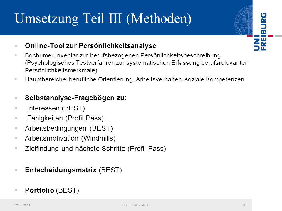Umsetzung Teil III (Methoden) Online-Tool zur Persönlichkeitsanalyse Bochumer Inventar zur berufsbezogenen Persönlichkeitsbeschreibung (Psychologisches Testverfahren zur systematischen Erfassung berufsrelevanter Persönlichkeitsmerkmale) Hauptbereiche: berufliche Orientierung, Arbeitsverhalten, soziale Kompetenzen Selbstanalyse-Fragebögen zu: Interessen (BEST) Fähigkeiten (Profil Pass) Arbeitsbedingungen (BEST) Arbeitsmotivation (Windmills) Zielfindung und nächste Schritte (Profil-Pass) Entscheidungsmatrix (BEST) Portfolio (BEST) 29.03.2011Präsentationstitel8