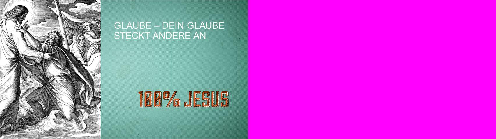 GLAUBE – DEIN GLAUBE STECKT ANDERE AN