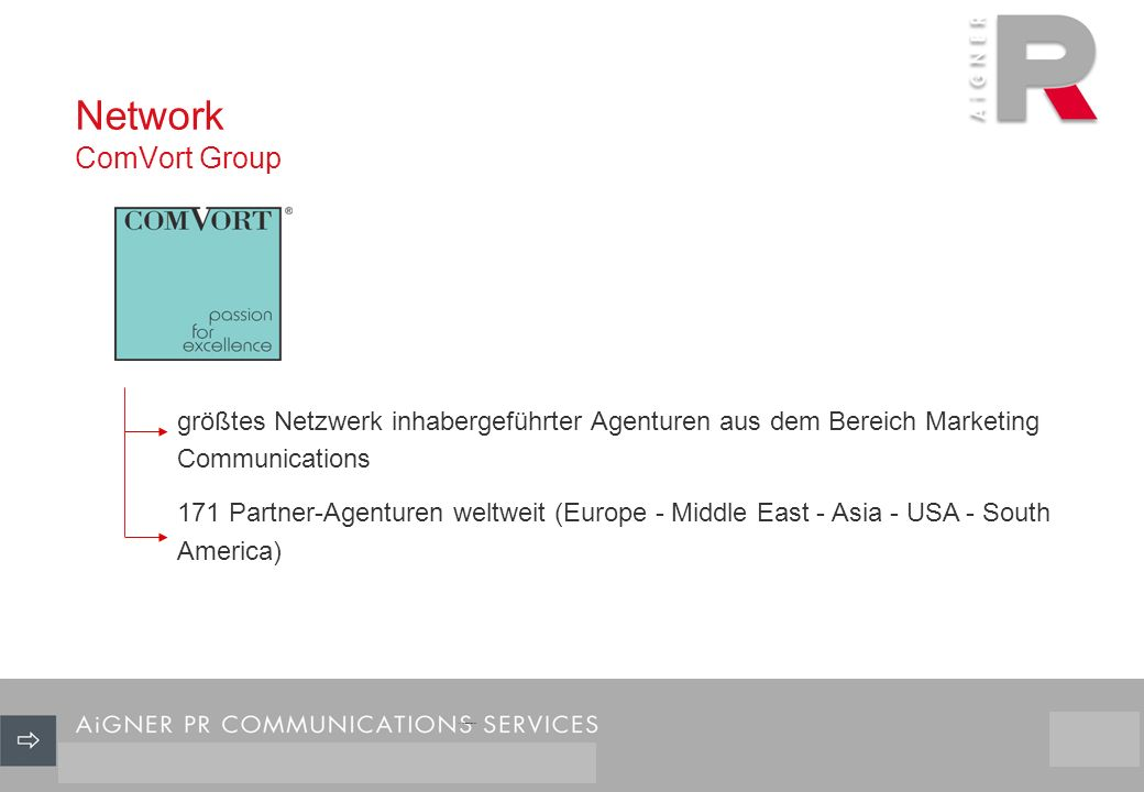 Network ComVort Group 26/29 größtes Netzwerk inhabergeführter Agenturen aus dem Bereich Marketing Communications 171 Partner-Agenturen weltweit (Europe - Middle East - Asia - USA - South America)