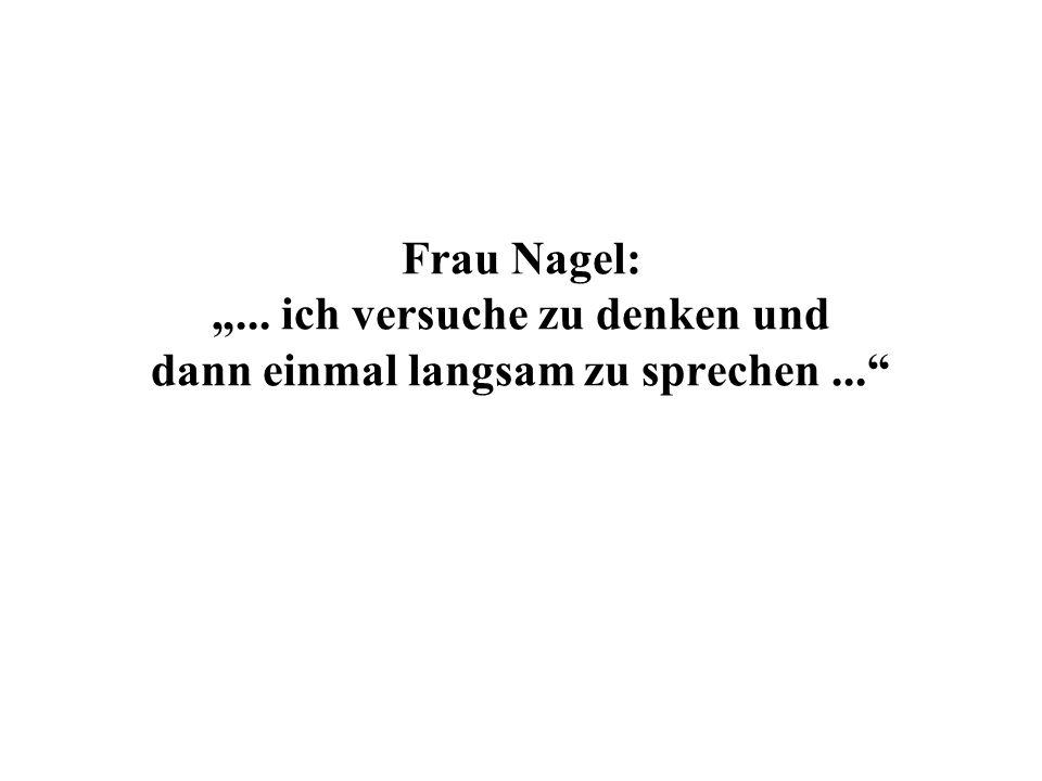 Frau Nagel:... ich versuche zu denken und dann einmal langsam zu sprechen...