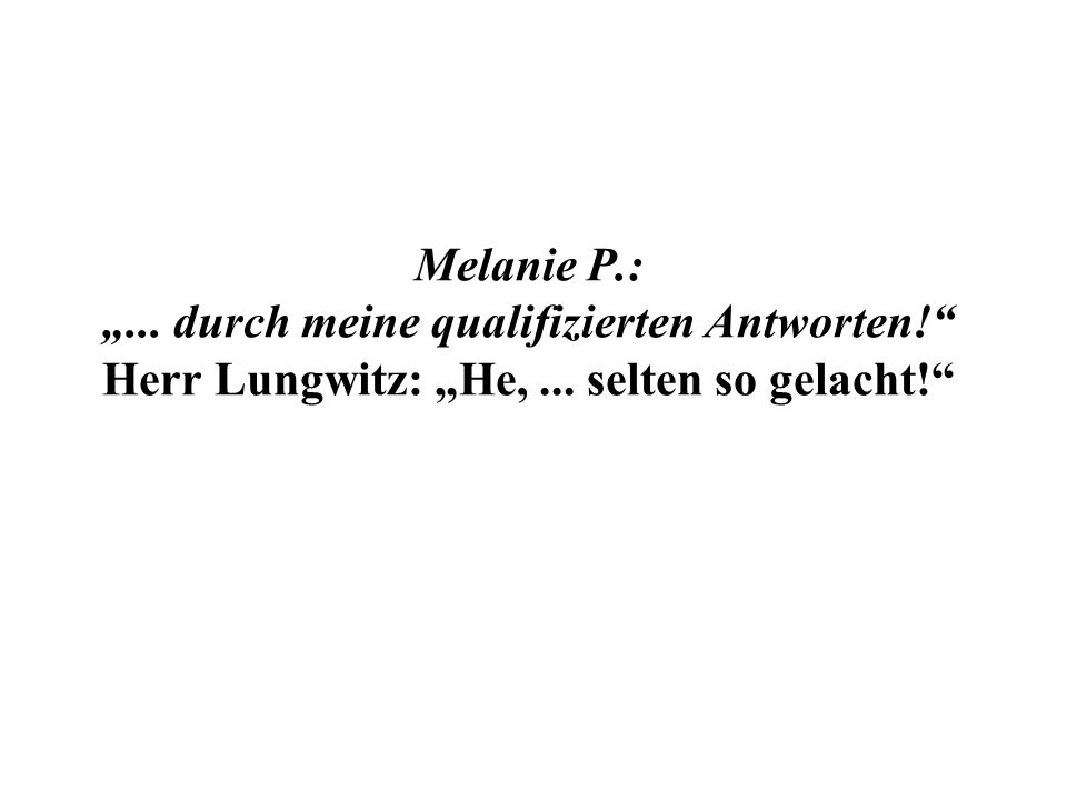 Melanie P.:... durch meine qualifizierten Antworten! Herr Lungwitz: He,... selten so gelacht!