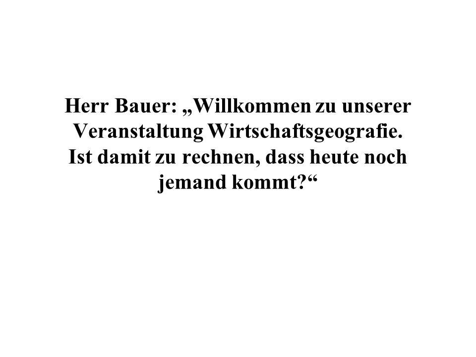 Herr Bauer: Willkommen zu unserer Veranstaltung Wirtschaftsgeografie.