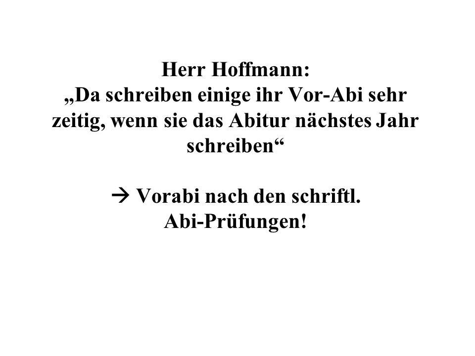 Herr Hoffmann: Da schreiben einige ihr Vor-Abi sehr zeitig, wenn sie das Abitur nächstes Jahr schreiben Vorabi nach den schriftl.