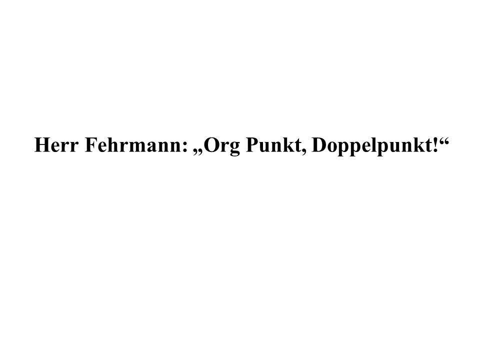 Herr Fehrmann: Org Punkt, Doppelpunkt!