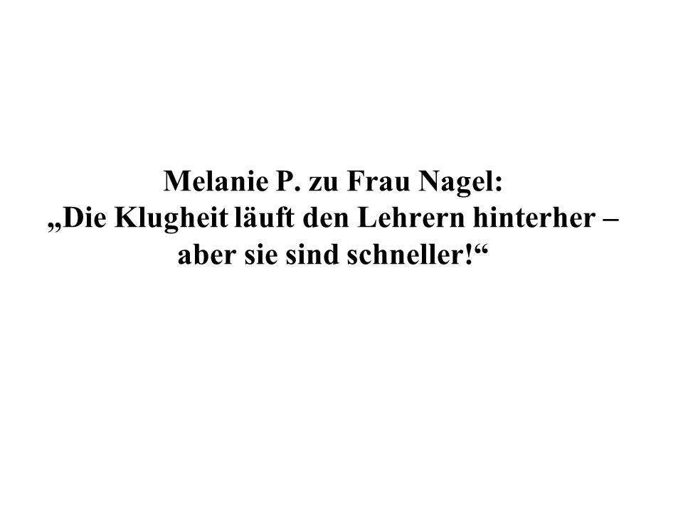 Melanie P. zu Frau Nagel: Die Klugheit läuft den Lehrern hinterher – aber sie sind schneller!