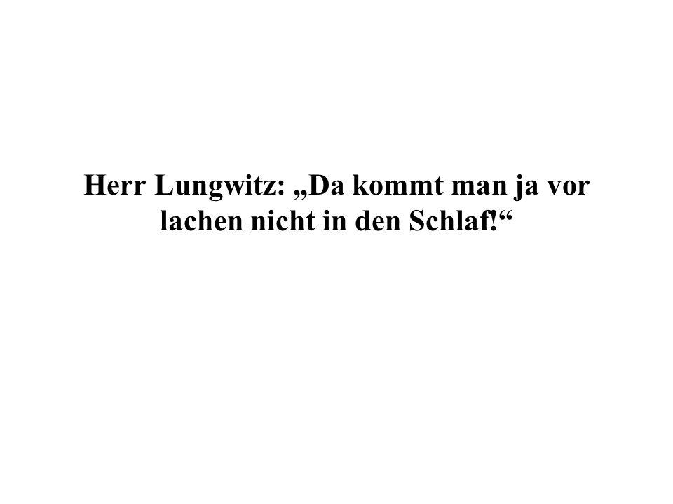 Herr Lungwitz: Da kommt man ja vor lachen nicht in den Schlaf!