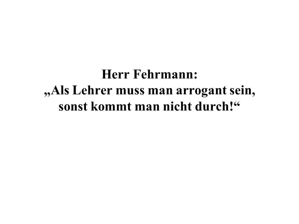 Herr Fehrmann: Als Lehrer muss man arrogant sein, sonst kommt man nicht durch!