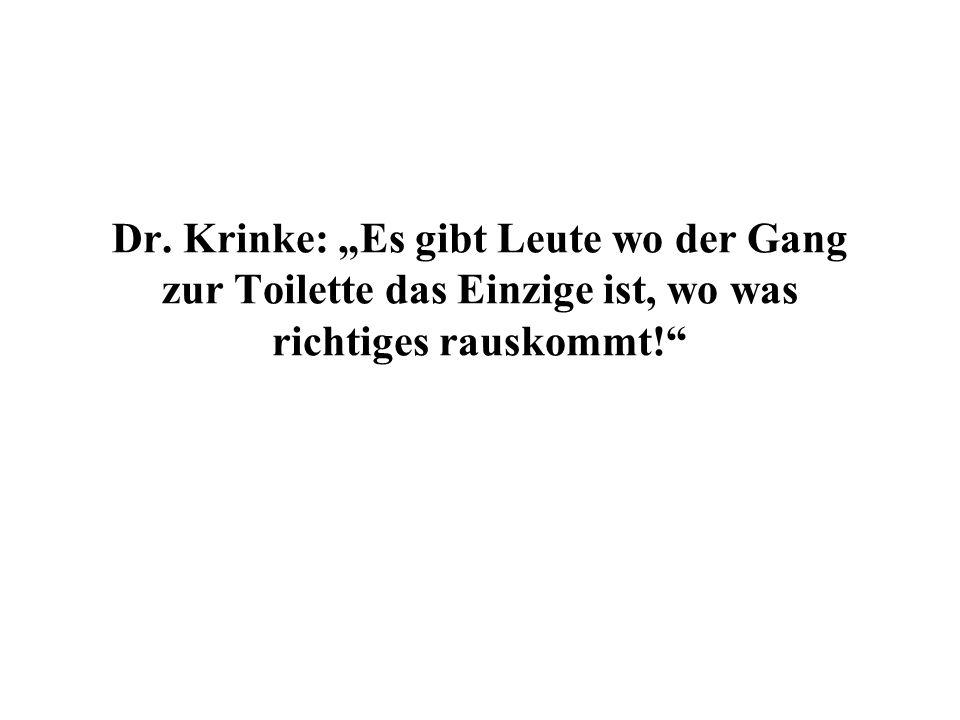 Dr. Krinke: Es gibt Leute wo der Gang zur Toilette das Einzige ist, wo was richtiges rauskommt!