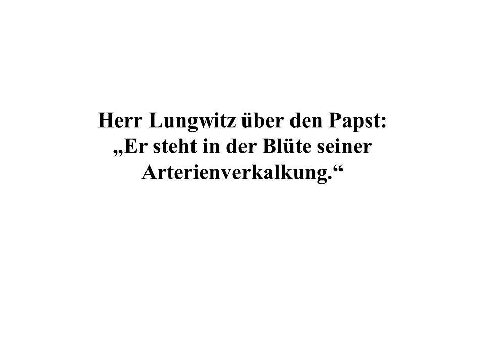 Herr Lungwitz über den Papst: Er steht in der Blüte seiner Arterienverkalkung.