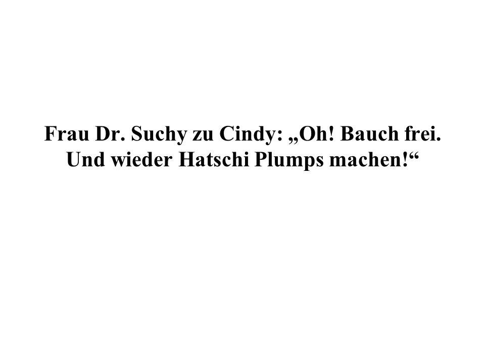 Frau Dr. Suchy zu Cindy: Oh! Bauch frei. Und wieder Hatschi Plumps machen!