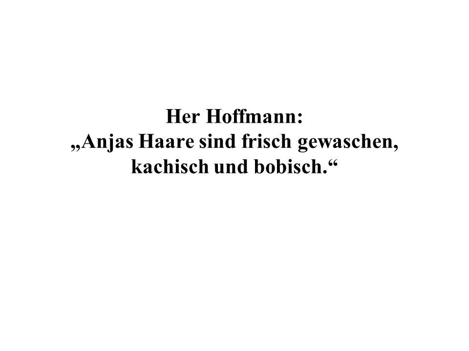 Her Hoffmann: Anjas Haare sind frisch gewaschen, kachisch und bobisch.