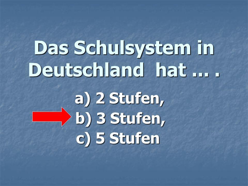 Das Schulsystem in Deutschland hat.... a) 2 Stufen, a) 2 Stufen, b) 3 Stufen, b) 3 Stufen, c) 5 Stufen