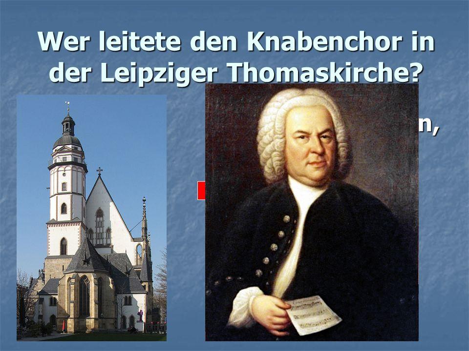 Wer leitete den Knabenchor in der Leipziger Thomaskirche? a) Beethoven, a) Beethoven, b) Mozart, c) Bach c) Bach
