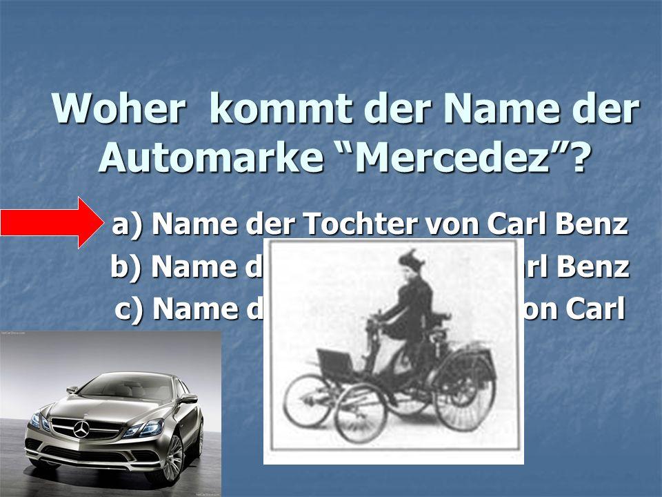 Woher kommt der Name der Automarke Mercedez? a) Name der Tochter von Carl Benz b) Name der Ehefrau von Carl Benz c) Name der Heimatstadt von Carl Benz