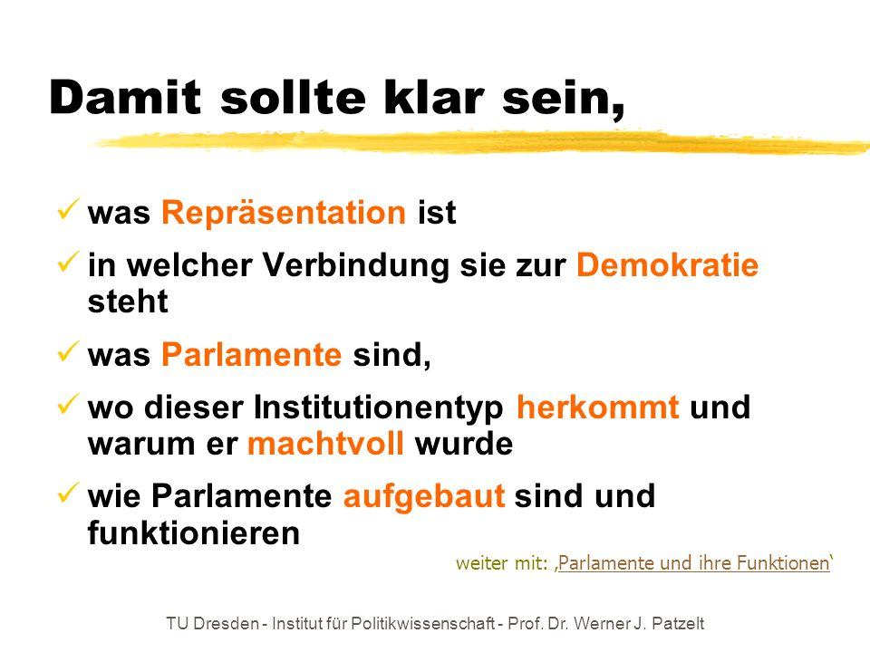 TU Dresden - Institut für Politikwissenschaft - Prof. Dr. Werner J. Patzelt Damit sollte klar sein, was Repräsentation ist in welcher Verbindung sie z