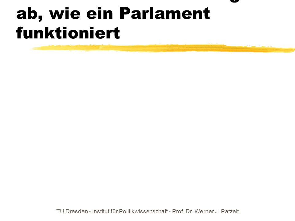 TU Dresden - Institut für Politikwissenschaft - Prof. Dr. Werner J. Patzelt Letzte Folie: Wovon hängt ab, wie ein Parlament funktioniert