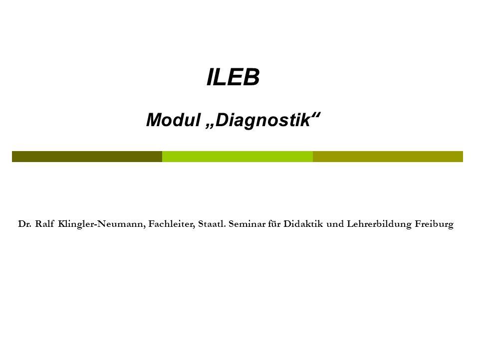 ILEB Modul Diagnostik Dr. Ralf Klingler-Neumann, Fachleiter, Staatl. Seminar für Didaktik und Lehrerbildung Freiburg