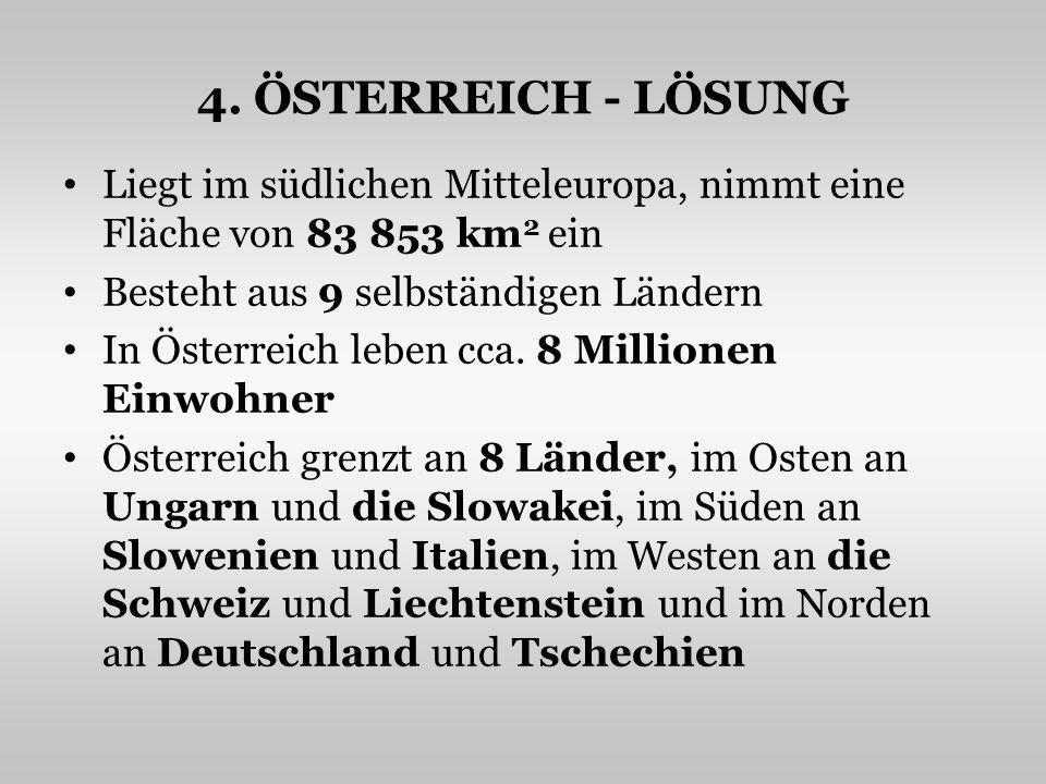 4. ÖSTERREICH - LÖSUNG Liegt im südlichen Mitteleuropa, nimmt eine Fläche von 83 853 km 2 ein Besteht aus 9 selbständigen Ländern In Österreich leben