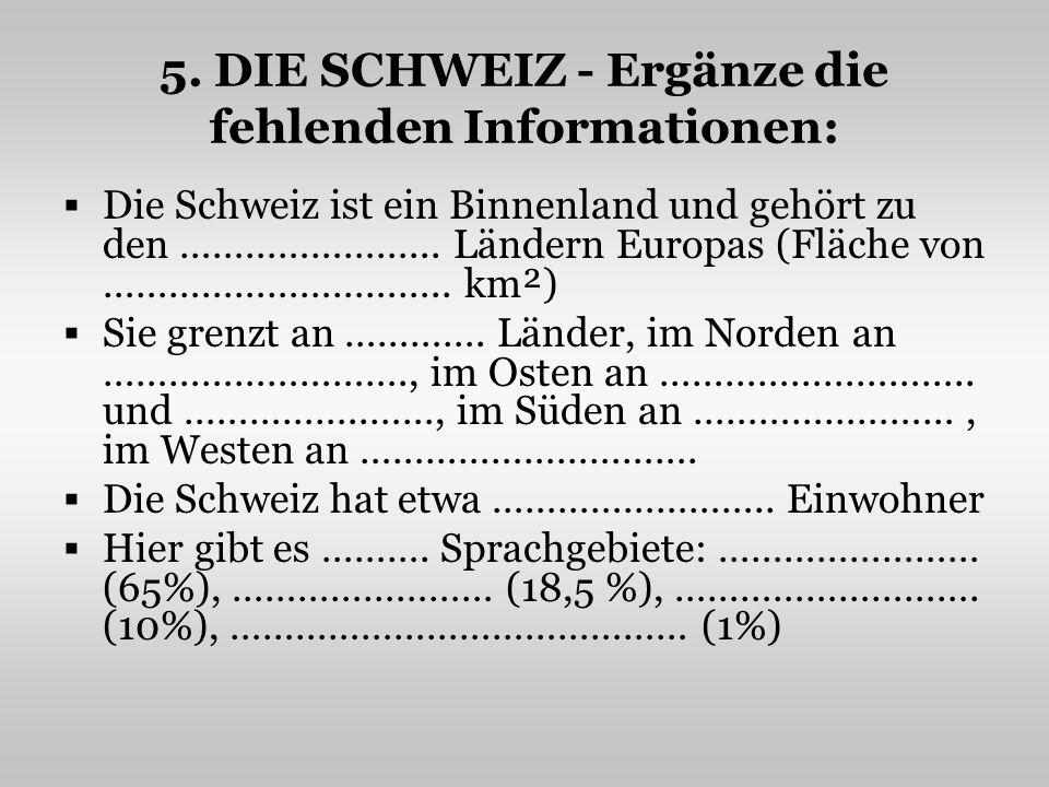 5. DIE SCHWEIZ - Ergänze die fehlenden Informationen: Die Schweiz ist ein Binnenland und gehört zu den …………………... Ländern Europas (Fläche von ……………………