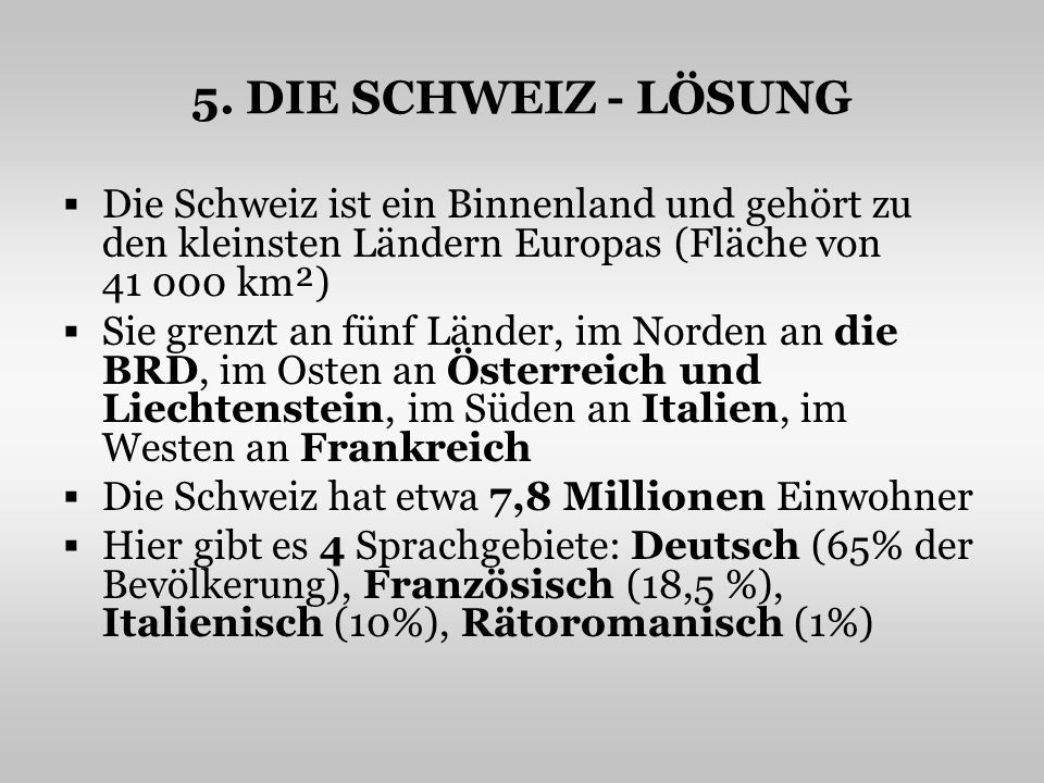 5. DIE SCHWEIZ - LÖSUNG Die Schweiz ist ein Binnenland und gehört zu den kleinsten Ländern Europas (Fläche von 41 000 km²) Sie grenzt an fünf Länder,