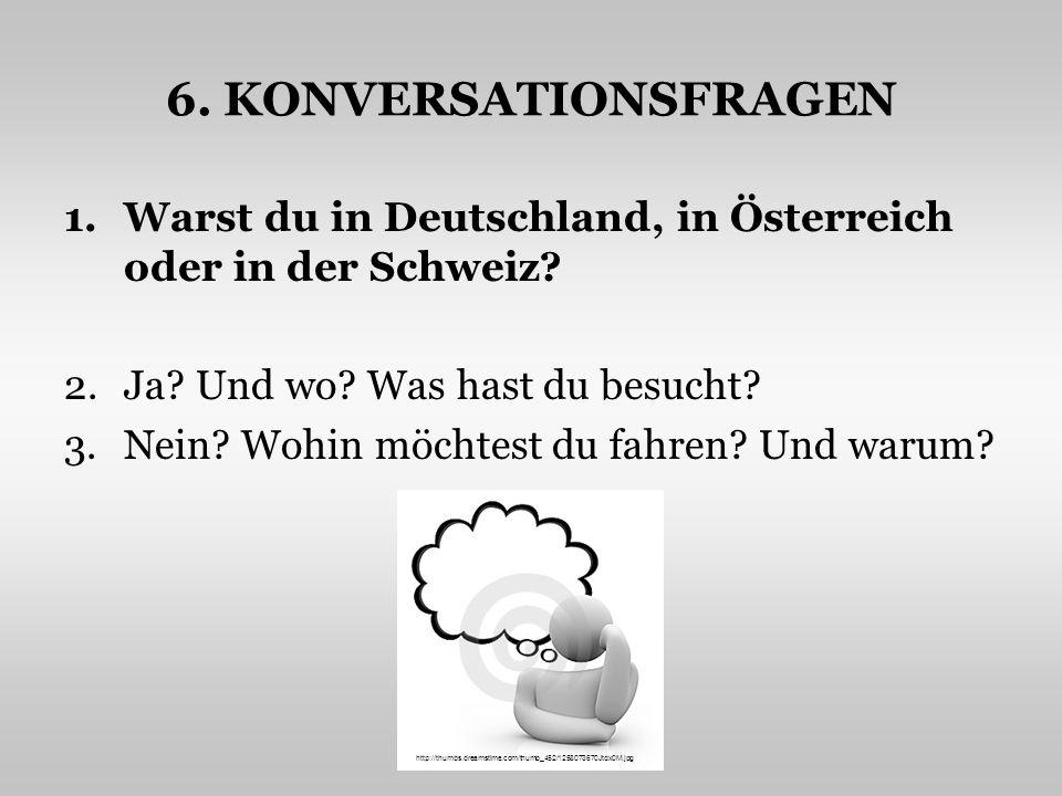 6. KONVERSATIONSFRAGEN 1.Warst du in Deutschland, in Österreich oder in der Schweiz? 2.Ja? Und wo? Was hast du besucht? 3.Nein? Wohin möchtest du fahr