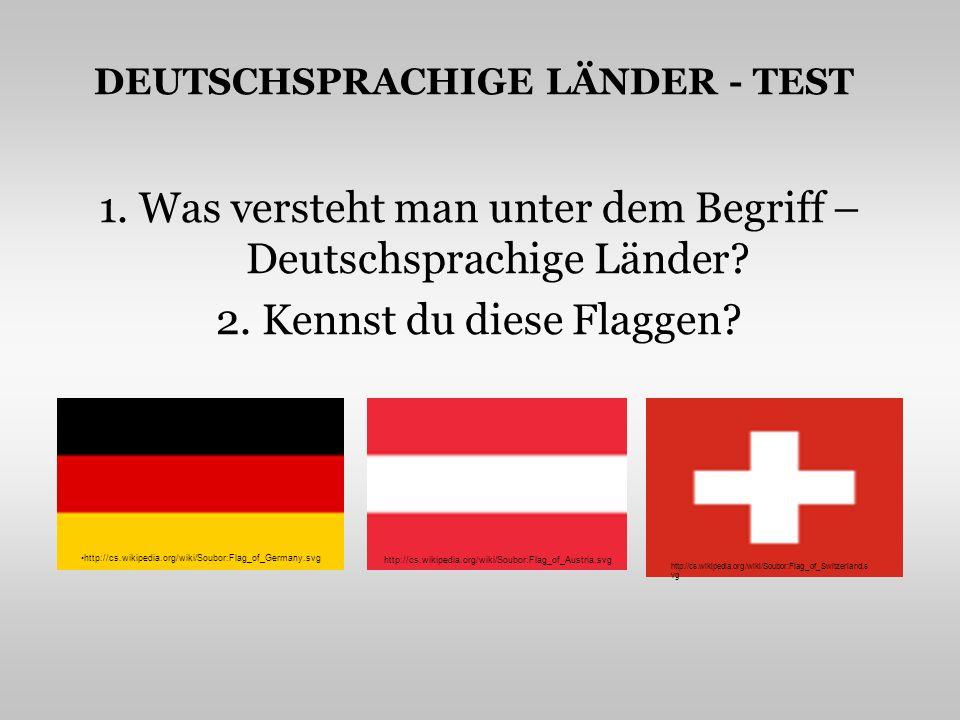 DEUTSCHSPRACHIGE LÄNDER - TEST 1. Was versteht man unter dem Begriff – Deutschsprachige Länder? 2. Kennst du diese Flaggen? http://cs.wikipedia.org/wi