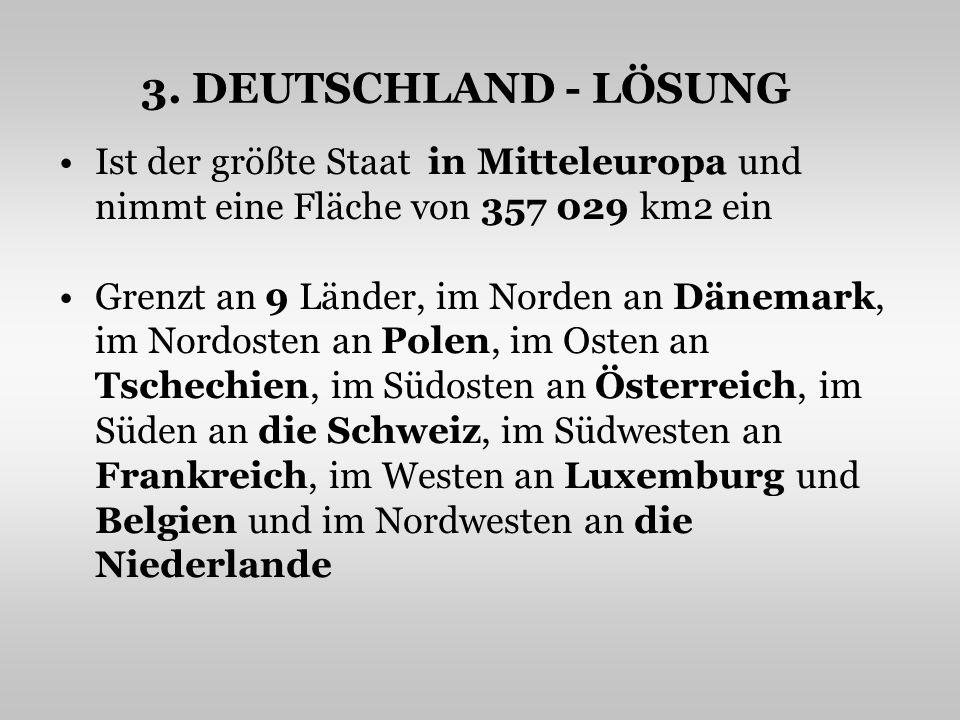 3. DEUTSCHLAND - LÖSUNG Ist der größte Staat in Mitteleuropa und nimmt eine Fläche von 357 029 km2 ein Grenzt an 9 Länder, im Norden an Dänemark, im N