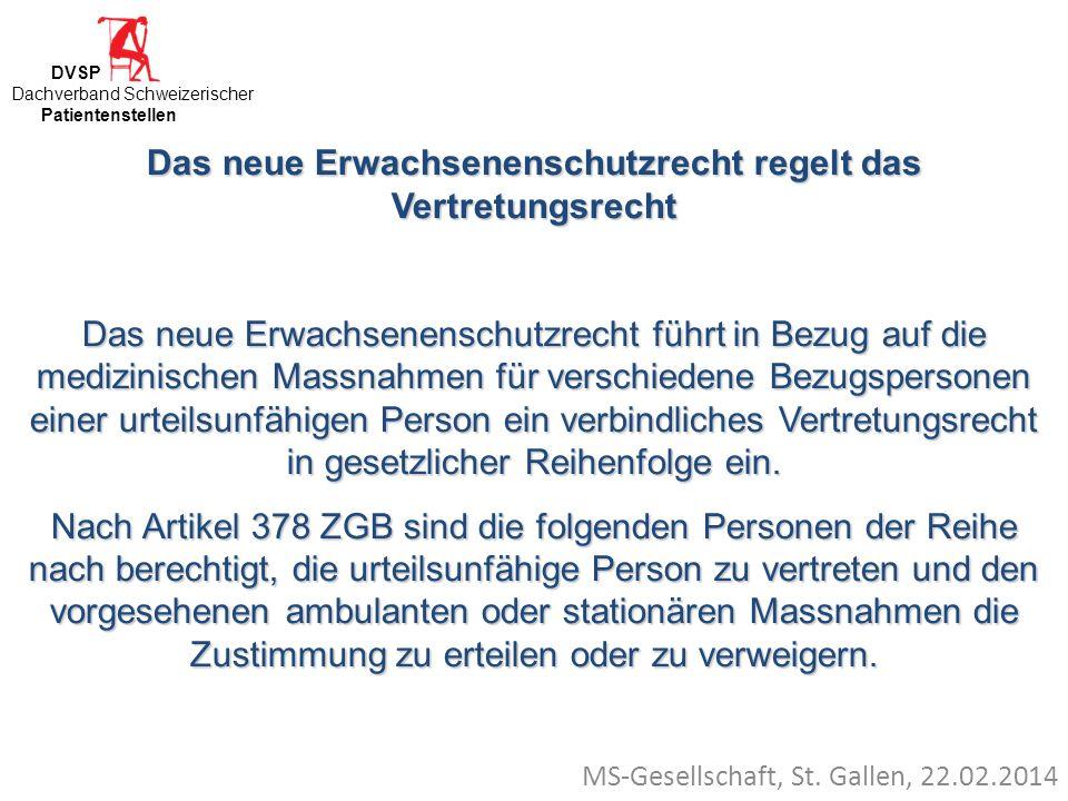 MS-Gesellschaft, St. Gallen, 22.02.2014 Das neue Erwachsenenschutzrecht regelt das Vertretungsrecht Das neue Erwachsenenschutzrecht führt in Bezug auf