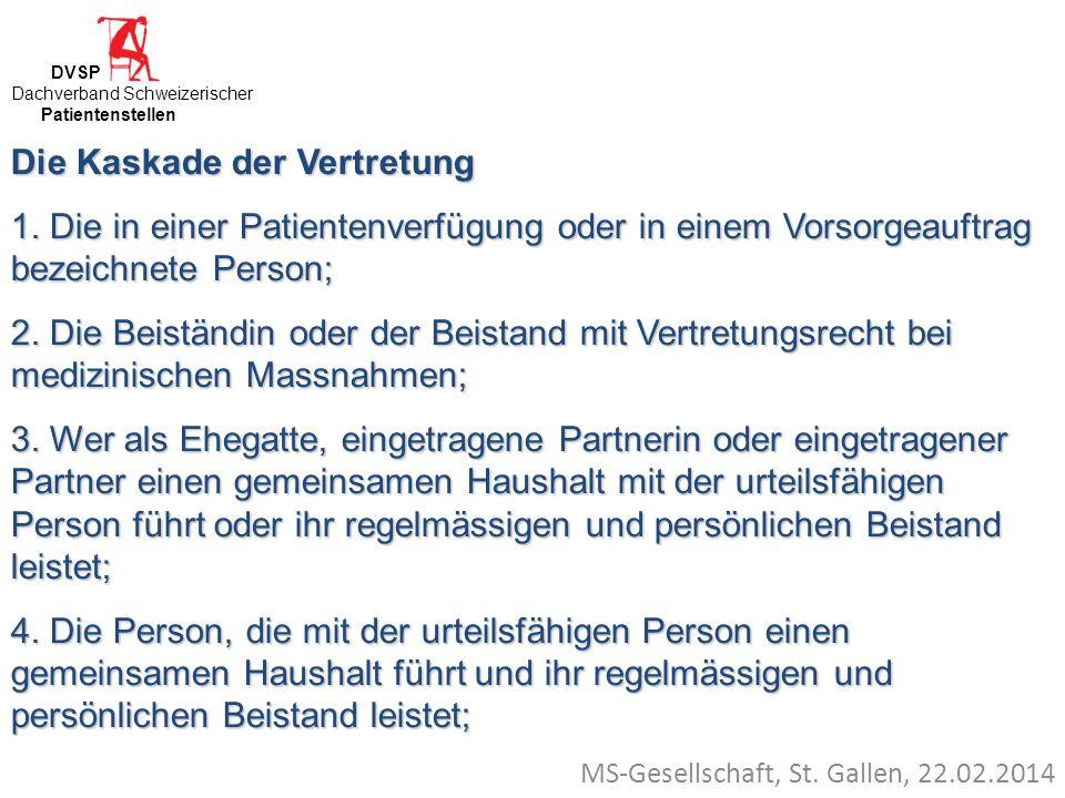 MS-Gesellschaft, St. Gallen, 22.02.2014 Die Kaskade der Vertretung 1. Die in einer Patientenverfügung oder in einem Vorsorgeauftrag bezeichnete Person