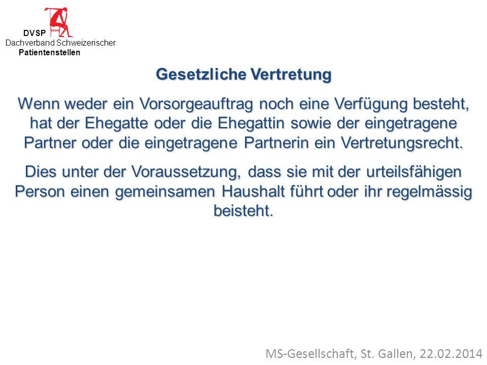 MS-Gesellschaft, St. Gallen, 22.02.2014 Gesetzliche Vertretung Wenn weder ein Vorsorgeauftrag noch eine Verfügung besteht, hat der Ehegatte oder die E