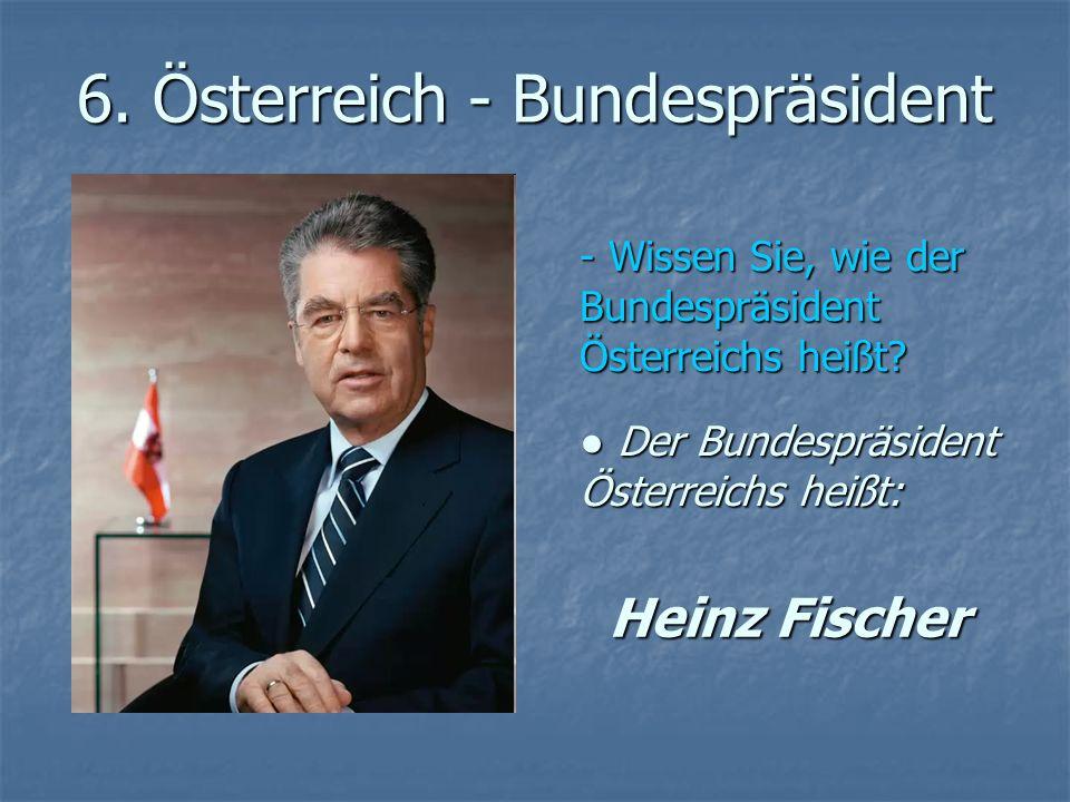 6. Österreich - Bundespräsident - Wissen Sie, wie der Bundespräsident Österreichs heißt? Der Bundespräsident Österreichs heißt: Der Bundespräsident Ös