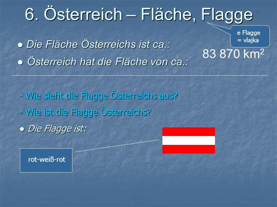 6. Österreich – Fläche, Flagge Die Fläche Österreichs ist ca.: Die Fläche Österreichs ist ca.: Österreich hat die Fläche von ca.: Österreich hat die F